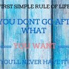 FIRST SIMPLE RULE OF LIFE- if you don't go after what you want - you'll never have it!